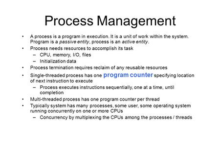 Process Management A process is a program in execution. It is a unit of work within the system. Program is a passive entity, process is an active entity.