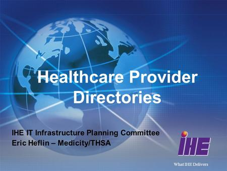 What IHE Delivers Healthcare Provider Directories IHE IT Infrastructure Planning Committee Eric Heflin – Medicity/THSA.