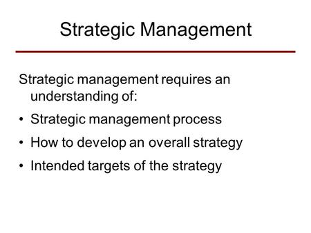 Strategic Management Strategic management requires an understanding of: Strategic management process How to develop an overall strategy Intended targets.