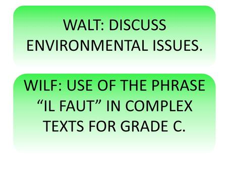 "WALT: DISCUSS ENVIRONMENTAL ISSUES. WILF: USE OF THE PHRASE ""IL FAUT"" IN COMPLEX TEXTS FOR GRADE C."