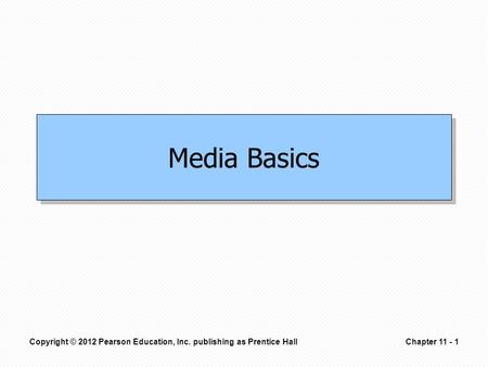 Copyright © 2012 Pearson Education, Inc. publishing as Prentice HallChapter 11 - 1 Media Basics.