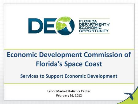 Economic Development Commission of Florida's Space Coast Services to Support Economic Development Labor Market Statistics Center February 16, 2012.