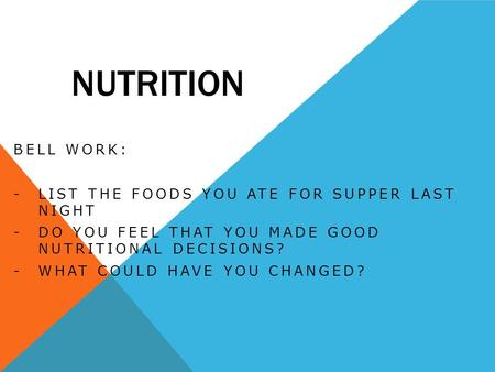 NUTRITION BELL WORK: -LIST THE FOODS YOU ATE FOR SUPPER LAST NIGHT -DO YOU FEEL THAT YOU MADE GOOD NUTRITIONAL DECISIONS? -WHAT COULD HAVE YOU CHANGED?