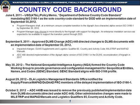 "1 WARFIGHTER-FOCUSED, GLOBALLY RESPONSIVE, FISCALLY RESPONSIBLE SUPPLY CHAIN LEADERSHIP COUNTRY CODE BACKGROUND June 6, 2011 – USD(AT&L) Policy Memo, ""Department."