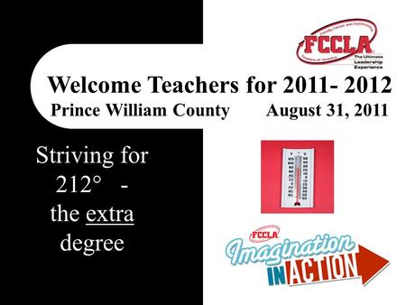 Welcome Teachers for 2011- 2012 Prince William County August 31, 2011 Striving for 212° - the extra degree.