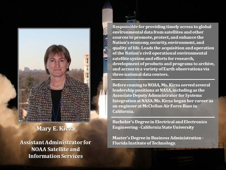 Mary E. Kicza Assistant Administrator for NOAA Satellite and Information Services Responsible for Responsible for providing timely access to global environmental.