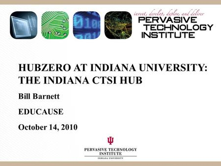 HUBZERO AT INDIANA UNIVERSITY: THE INDIANA CTSI HUB Bill Barnett EDUCAUSE October 14, 2010.