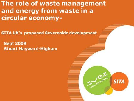 The role of waste management and energy from waste in a circular economy- SITA UK's proposed Severnside development Sept 2009 Stuart Hayward-Higham.