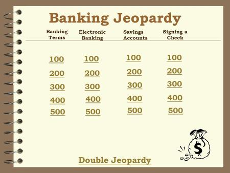 Banking Jeopardy Double Jeopardy Banking Terms 100 200 300 400 500 Electronic Banking 100 200 300 400 500 Savings Accounts 100 200 300 400 500 Signing.