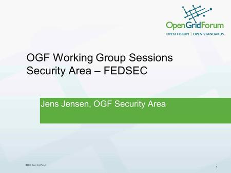 1 ©2013 Open Grid Forum OGF Working Group Sessions Security Area – FEDSEC Jens Jensen, OGF Security Area.