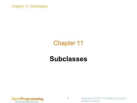 Chapter 11: Subclasses Java <strong>Programming</strong> FROM THE BEGINNING Copyright © 2000 W. W. Norton & Company. All rights reserved. 1 Chapter 11 Subclasses.