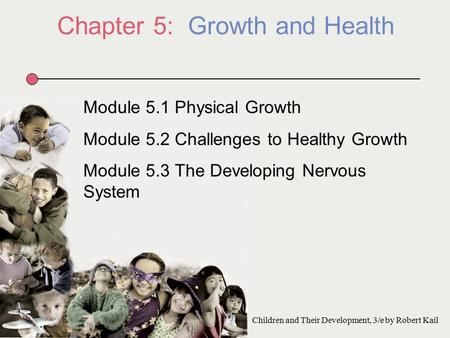 Chapter 5: Growth and Health Module 5.1 Physical Growth Module 5.2 Challenges to Healthy Growth Module 5.3 The Developing Nervous System Children and Their.