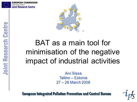 BAT as a main tool for minimisation of the negative impact of industrial activities Aivi Sissa Tallinn – Estonia 27 – 28 March 2008.