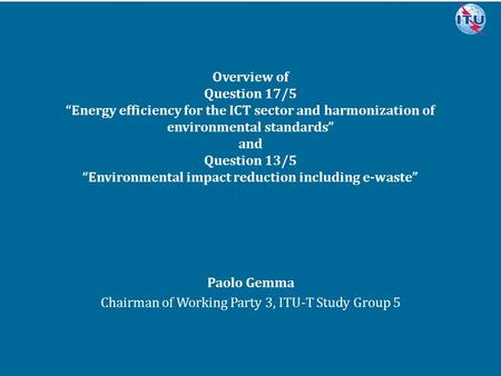 "Committed to connecting the world Overview of Question 17/5 ""Energy efficiency for the ICT sector and harmonization of environmental standards"" and Question."