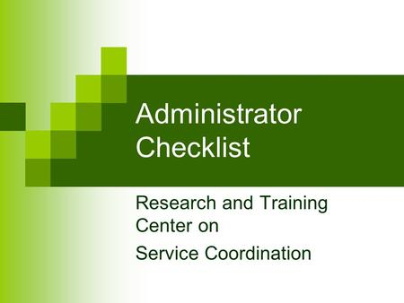 Administrator Checklist Research and Training Center on Service Coordination.