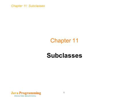Chapter 11: Subclasses Java <strong>Programming</strong> FROM THE BEGINNING 1 Chapter 11 Subclasses.