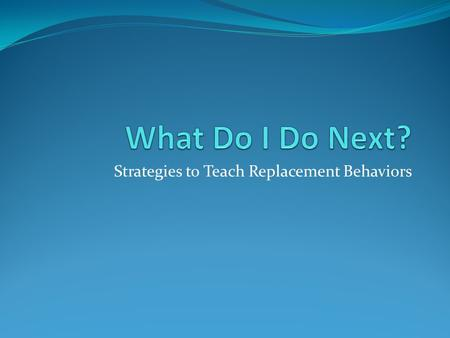 Strategies to Teach Replacement Behaviors. Escape (e.g., activity, demands, social interaction) Sample Prevention Strategies Modify expectations, materials,
