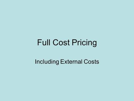 Full Cost Pricing Including External Costs. External and Internal Costs Internal cost: Included in the price. Raw materials, labor, shipping, profits.