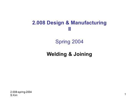 1 2.008 Design & Manufacturing II Spring 2004 <strong>Welding</strong> & Joining 2.008-spring-2004 S.Kim.