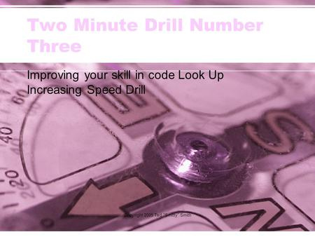 Copyright 2005 Ted Smitty Smith Two Minute Drill Number Three Improving your skill in code Look Up Increasing Speed Drill.
