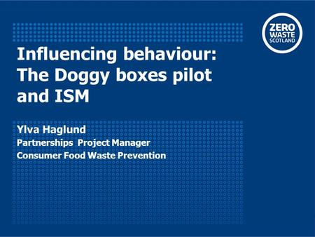 Influencing behaviour: The Doggy boxes pilot and ISM Ylva Haglund Partnerships Project Manager Consumer Food Waste Prevention.