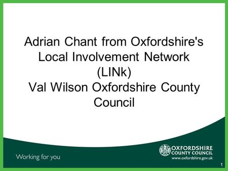 1 Adrian Chant from Oxfordshire's Local Involvement Network (LINk) Val Wilson Oxfordshire County Council.