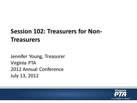 Session 102: Treasurers for Non- Treasurers Jennifer Young, Treasurer Virginia PTA 2012 Annual Conference July 13, 2012.