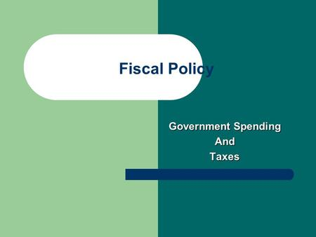 Fiscal Policy Government Spending AndTaxes. Fiscal Policy Government spending Government spending – Increase: stimulates the economy – Decrease: slow.