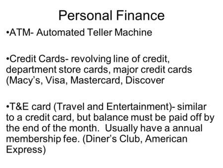 Personal Finance ATM- Automated Teller Machine Credit Cards- revolving line of credit, department store cards, major credit cards (Macy's, Visa, Mastercard,