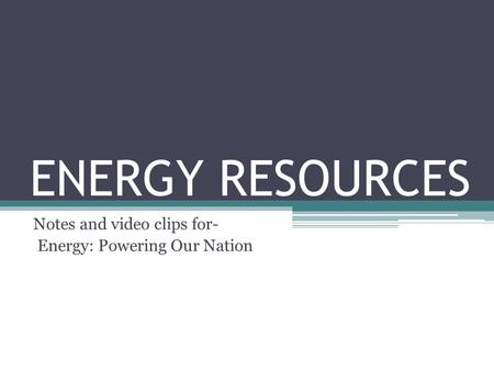 ENERGY RESOURCES Notes and video clips for- Energy: <strong>Powering</strong> Our Nation.