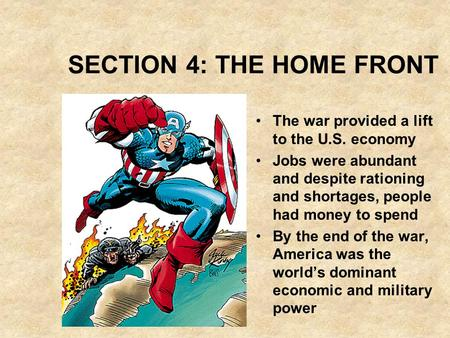 SECTION 4: THE HOME FRONT The war provided a lift to the U.S. economy Jobs were abundant and despite rationing and shortages, people had money to spend.