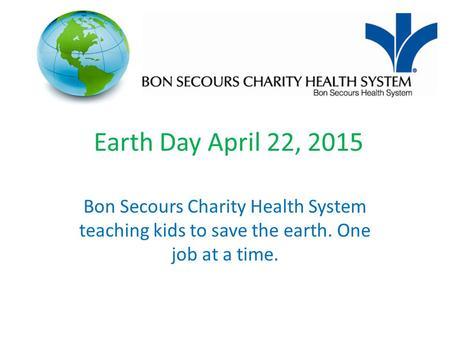 Earth Day April 22, 2015 Bon Secours Charity Health System teaching kids to save the earth. One job at a time.