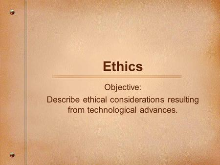 Describe ethical considerations resulting from technological advances.