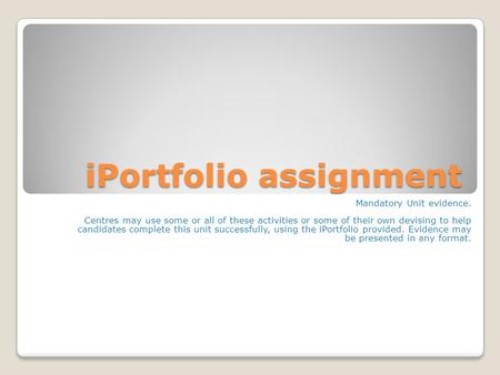 IPortfolio assignment Mandatory Unit evidence. Centres may use some or all of these activities or some of their own devising to help candidates complete.