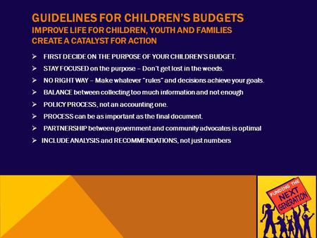GUIDELINES FOR CHILDREN'S BUDGETS IMPROVE LIFE FOR CHILDREN, YOUTH AND FAMILIES CREATE A CATALYST FOR ACTION  FIRST DECIDE ON THE PURPOSE OF YOUR CHILDREN'S.