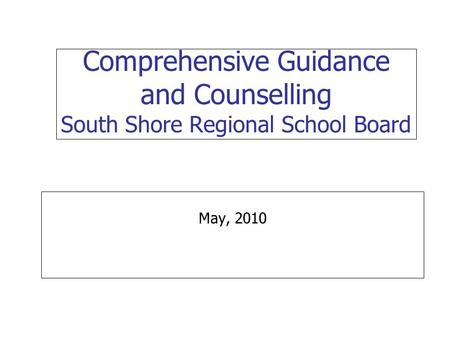 Comprehensive Guidance and Counselling South Shore Regional School Board May, 2010.