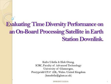 Evaluating Time Diversity Performance on an On-Board Processing Satellite in Earth Station Downlink. Kufre Udofia & Ifiok Otung, ICRC, Faculty of Advanced.