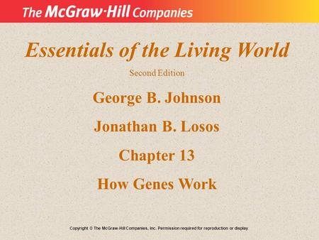 Essentials of the Living World Second Edition George B. Johnson Jonathan B. Losos Chapter 13 How Genes Work Copyright © The McGraw-Hill Companies, Inc.