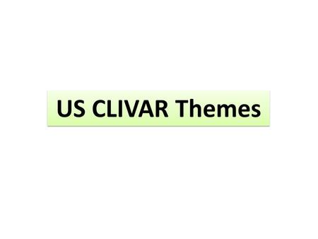 US CLIVAR Themes. Guided by a set of questions that will be addressed/assessed as a concluding theme action by US CLIVAR Concern a broad topical area.