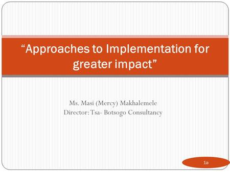 "Ms. Masi (Mercy) Makhalemele Director: Tsa- Botsogo Consultancy 1a ""Approaches to Implementation for greater impact"""