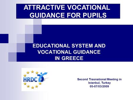 EDUCATIONAL SYSTEM AND VOCATIONAL GUIDANCE IN GREECE ATTRACTIVE VOCATIONAL GUIDANCE FOR PUPILS Second Trasnational Meeting in Istanbul, Turkey 05-07/03/2009.