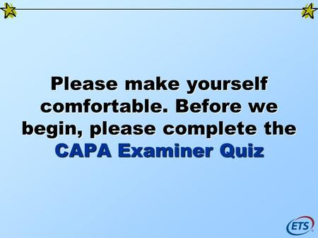 Please make yourself comfortable. Before we begin, please complete the CAPA Examiner Quiz.