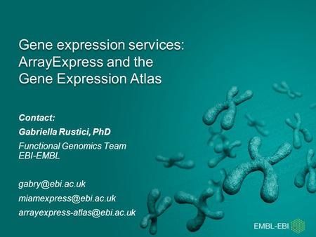 Gene expression services: ArrayExpress and the Gene Expression Atlas Contact: Gabriella Rustici, PhD Functional Genomics Team EBI-EMBL