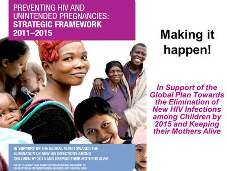 Making it happen! In Support of the Global Plan Towards the Elimination of New HIV Infections among Children by 2015 and Keeping their Mothers Alive.