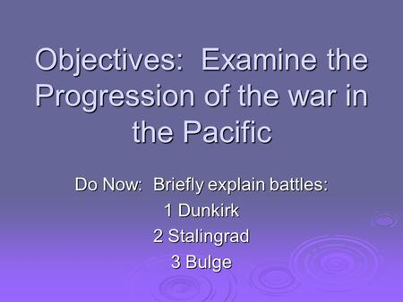 Objectives: Examine the Progression of the war in the Pacific Do Now: Briefly explain battles: 1 Dunkirk 2 Stalingrad 3 Bulge.