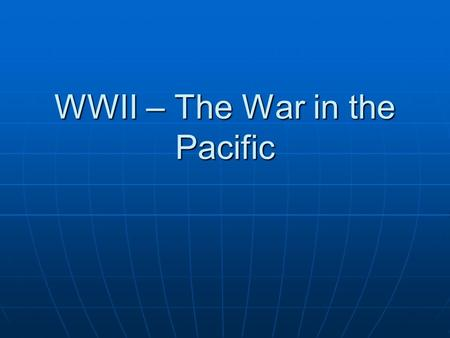 WWII – The War in the Pacific. Japan controls the Pacific Japan attacks various Pacific locations – late 1941Japan attacks various Pacific locations –