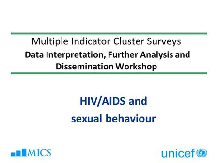 Multiple Indicator Cluster Surveys Data Interpretation, Further Analysis and Dissemination Workshop HIV/AIDS and sexual behaviour.
