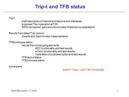 Mark Raymond - 27/6/061 Trip-t and TFB status Trip-t brief description of internal architecture and interfaces proposed Trip-t operation at T2K SiPM connection,