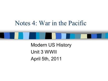Notes 4: War in the Pacific Modern US History Unit 3 WWII April 5th, 2011.