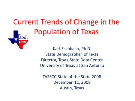 Current Trends of Change in the Population of Texas Karl Eschbach, Ph.D. State Demographer of Texas Director, Texas State Data Center University of Texas.